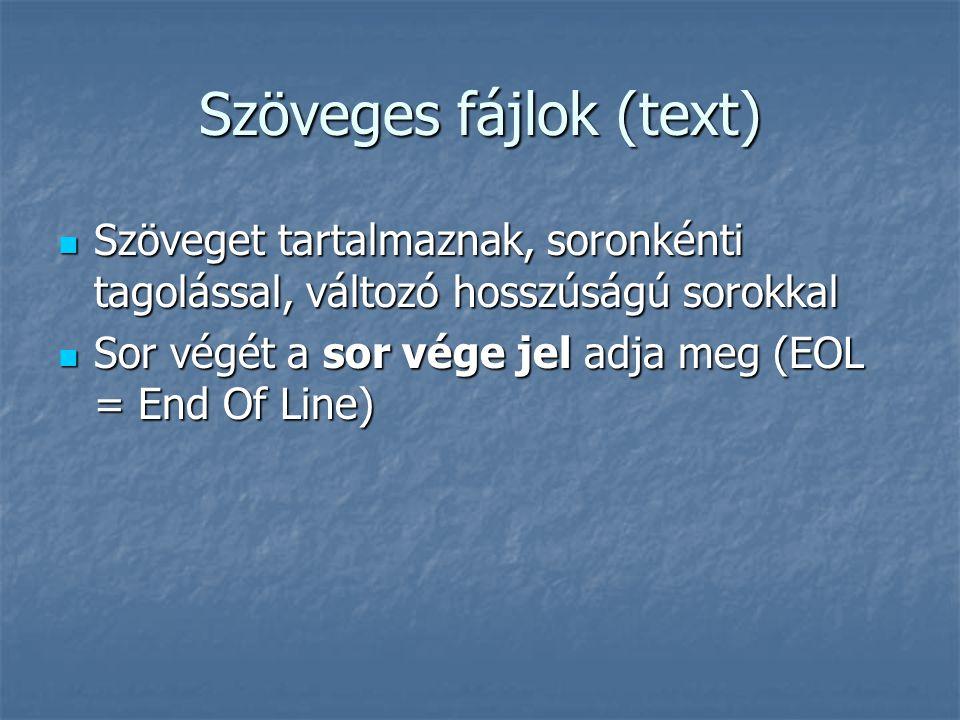 Szöveges fájlok (text) Szöveget tartalmaznak, soronkénti tagolással, változó hosszúságú sorokkal Szöveget tartalmaznak, soronkénti tagolással, változó hosszúságú sorokkal Sor végét a sor vége jel adja meg (EOL = End Of Line) Sor végét a sor vége jel adja meg (EOL = End Of Line)
