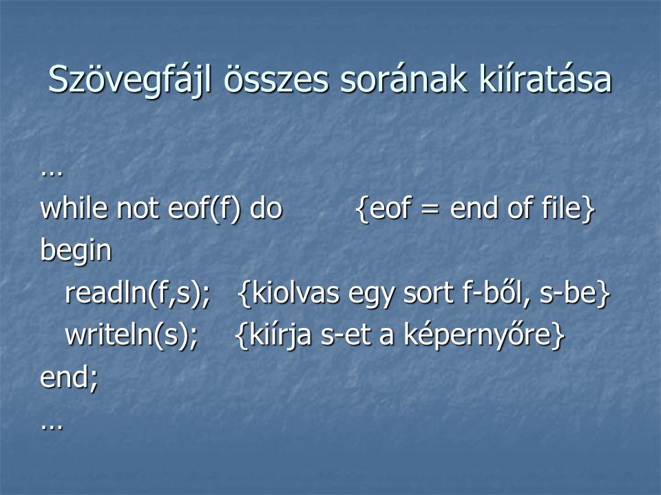 Szövegfájl összes sorának kiíratása … while not eof(f) do {eof = end of file} begin readln(f,s); {kiolvas egy sort f-ből, s-be} writeln(s); {kiírja s-et a képernyőre} end;…