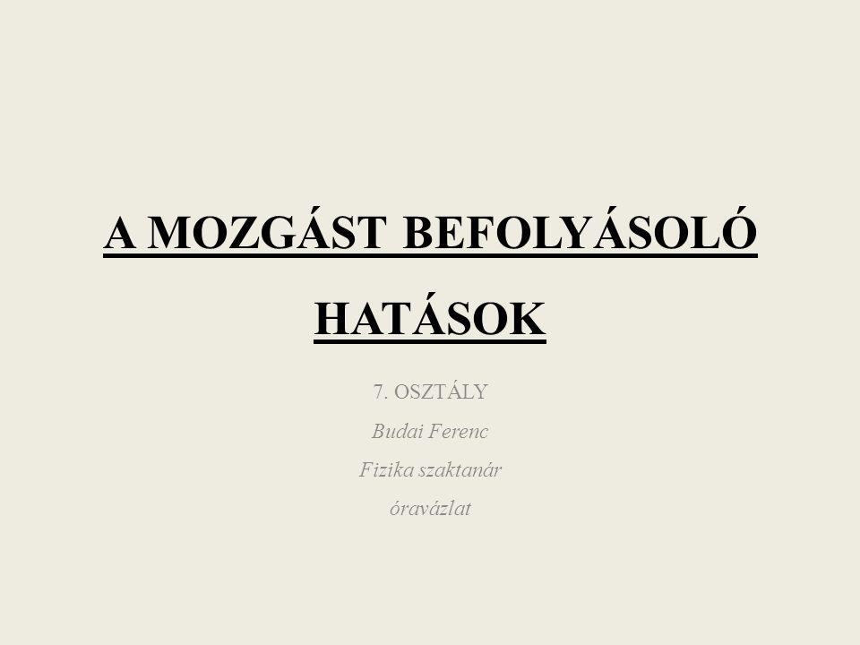 A MOZGÁST BEFOLYÁSOLÓ HATÁSOK 7. OSZTÁLY Budai Ferenc Fizika szaktanár óravázlat