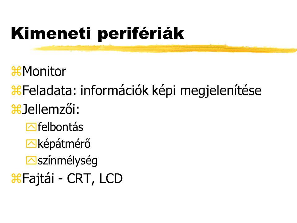 Kimeneti perifériák zMonitor zFeladata: információk képi megjelenítése zJellemzői: yfelbontás yképátmérő yszínmélység zFajtái - CRT, LCD