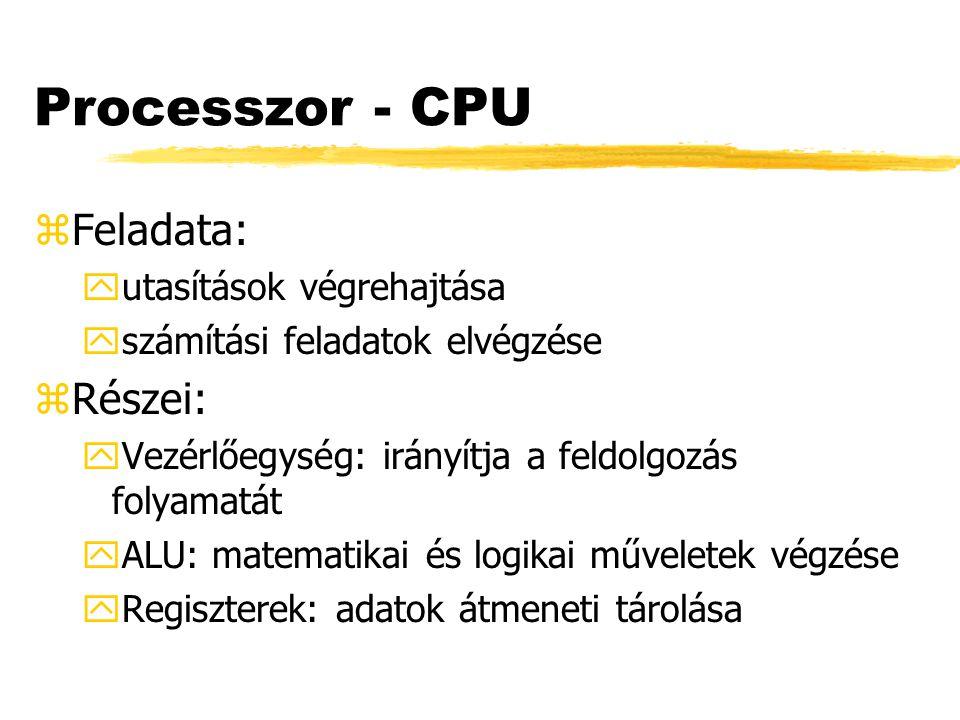Processzor - CPU zFeladata: yutasítások végrehajtása yszámítási feladatok elvégzése zRészei: yVezérlőegység: irányítja a feldolgozás folyamatát yALU: matematikai és logikai műveletek végzése yRegiszterek: adatok átmeneti tárolása