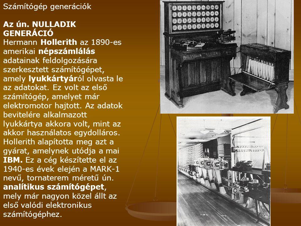 Számítógép generációk Az ún. NULLADIK GENERÁCIÓ Hermann Hollerith az 1890-es amerikai népszámlálás adatainak feldolgozására szerkesztett számítógépet,