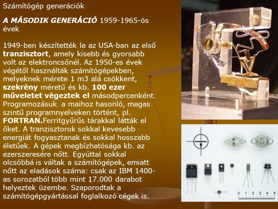 Számítógép generációk A MÁSODIK GENERÁCIÓ 1959-1965-ös évek 1949-ben készítették le az USA-ban az első tranzisztort, amely kisebb és gyorsabb volt az elektroncsőnél.