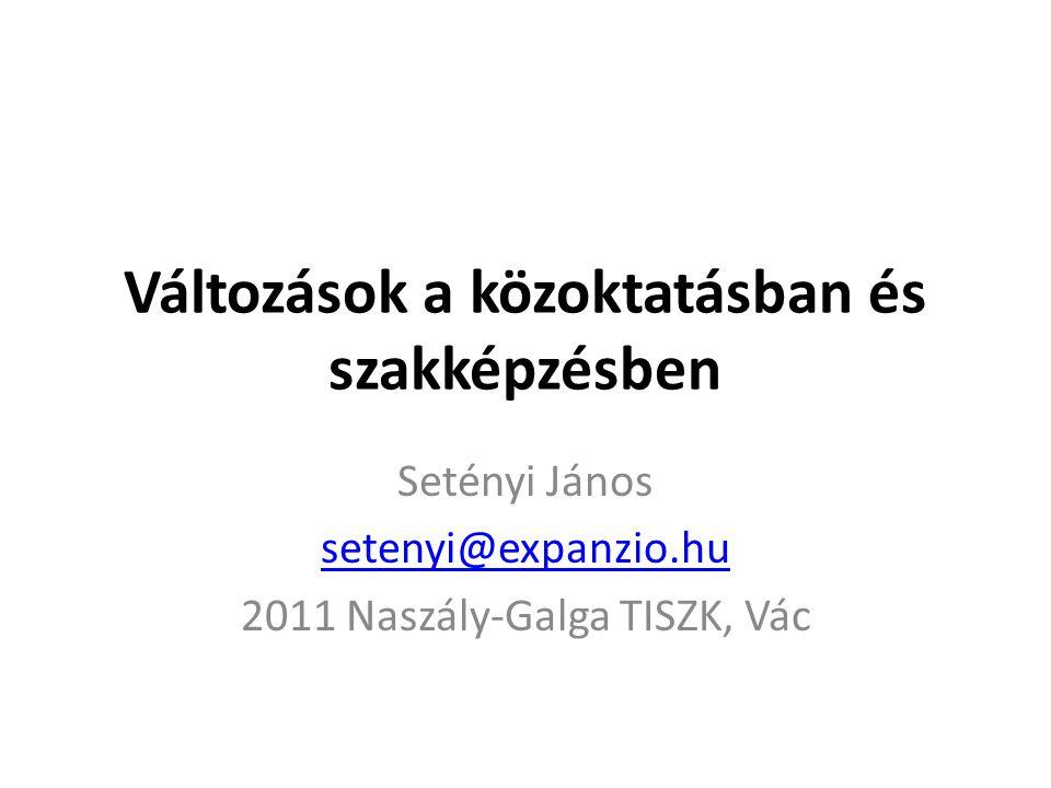 Változások a közoktatásban és szakképzésben Setényi János setenyi@expanzio.hu 2011 Naszály-Galga TISZK, Vác