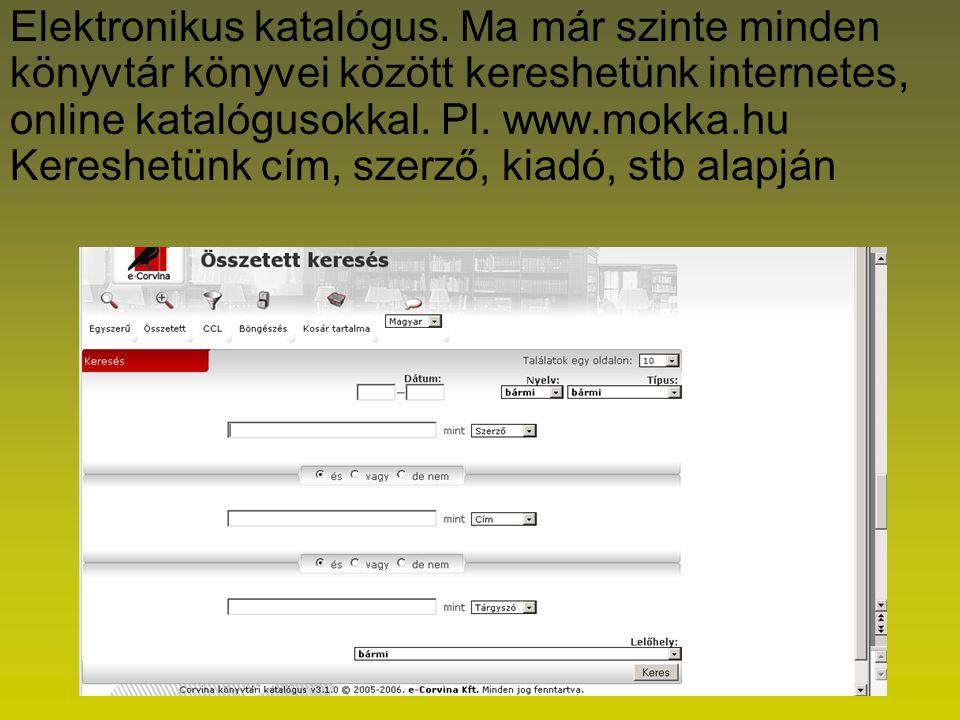 Elektronikus katalógus. Ma már szinte minden könyvtár könyvei között kereshetünk internetes, online katalógusokkal. Pl. www.mokka.hu Kereshetünk cím,