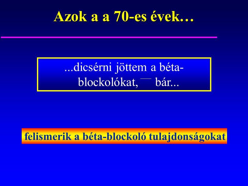 Azok a a 70-es évek…...dicsérni jöttem a béta- blockolókat, bár... felismerik a béta-blockoló tulajdonságokat