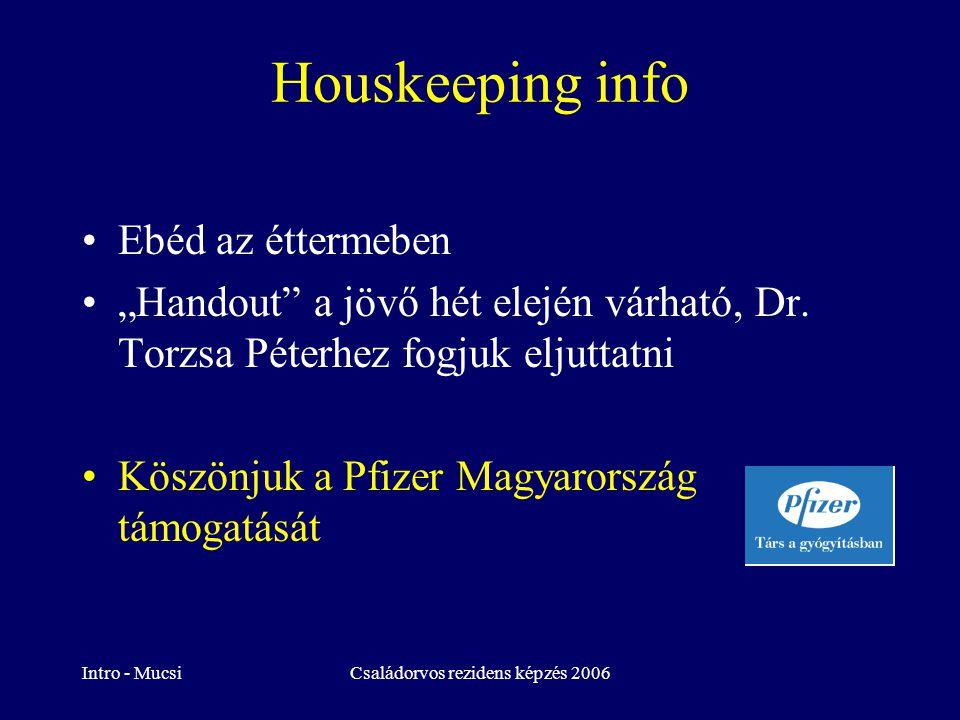 """Intro - MucsiCsaládorvos rezidens képzés 2006 Houskeeping info Ebéd az éttermeben """"Handout"""" a jövő hét elején várható, Dr. Torzsa Péterhez fogjuk elju"""