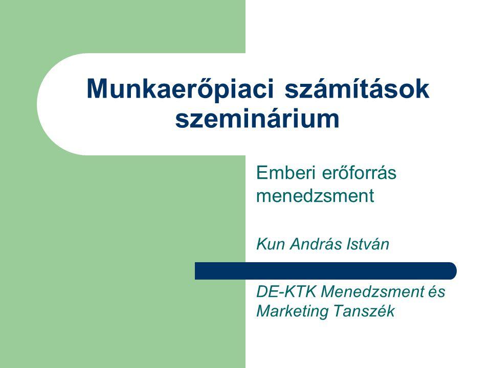 Munkaerőpiaci számítások szeminárium Emberi erőforrás menedzsment Kun András István DE-KTK Menedzsment és Marketing Tanszék