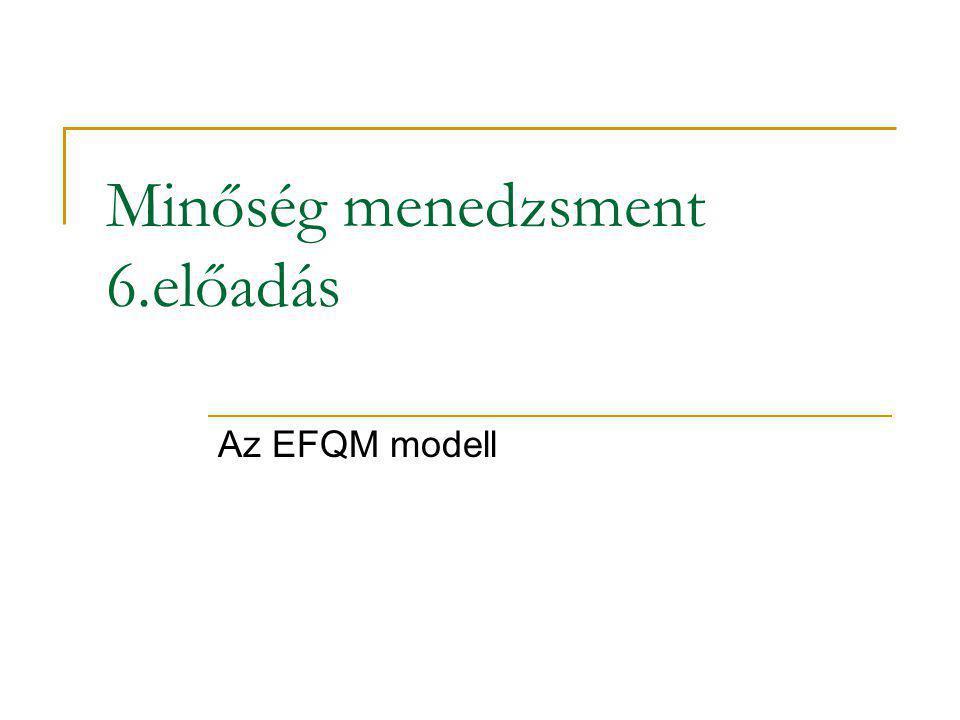 Minőség menedzsment 6.előadás Az EFQM modell