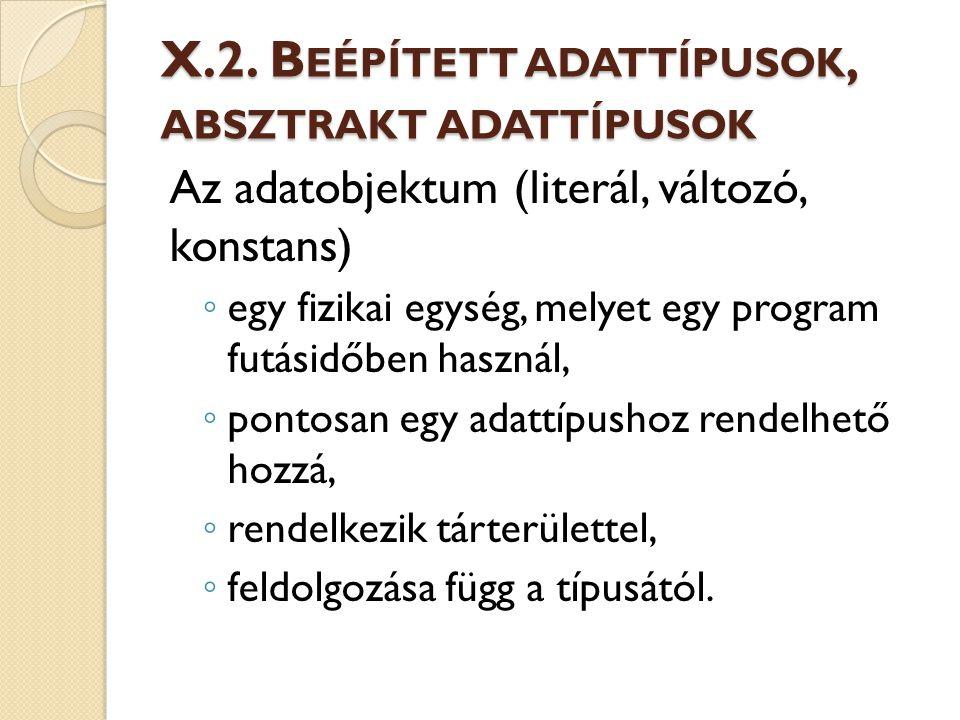 X.2. B EÉPÍTETT ADATTÍPUSOK, ABSZTRAKT ADATTÍPUSOK Az adatobjektum (literál, változó, konstans) ◦ egy fizikai egység, melyet egy program futásidőben h