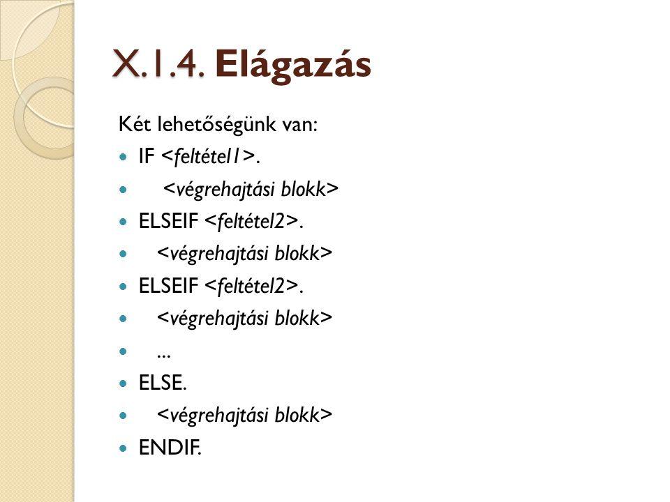 X.1.4. X.1.4. Elágazás Két lehetőségünk van: IF. ELSEIF. ELSEIF.... ELSE. ENDIF.