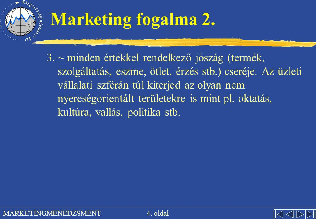 4. oldal MARKETINGMENEDZSMENT Marketing fogalma 2. 3. ~ minden értékkel rendelkező jószág (termék, szolgáltatás, eszme, ötlet, érzés stb.) cseréje. Az