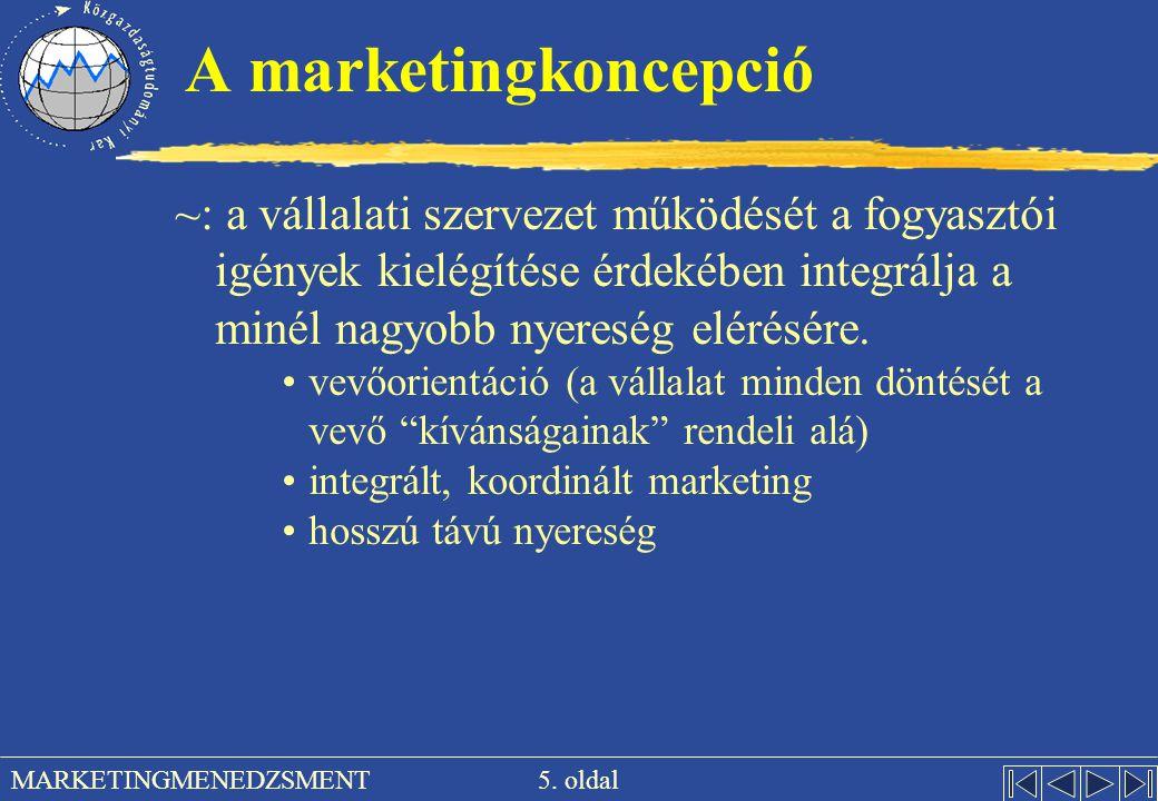 5. oldal MARKETINGMENEDZSMENT A marketingkoncepció ~: a vállalati szervezet működését a fogyasztói igények kielégítése érdekében integrálja a minél na