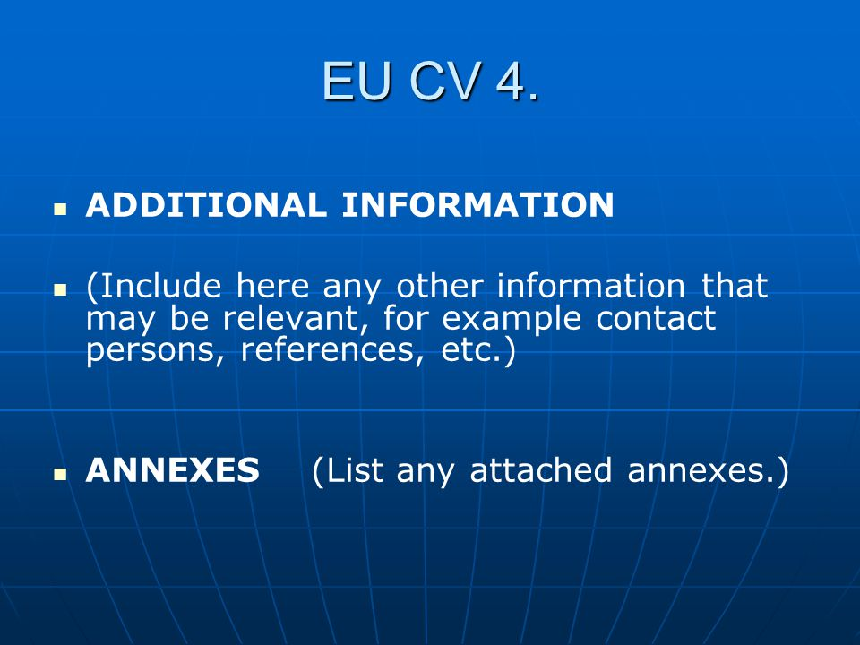 EU CV 4. ADDITIONAL INFORMATION (Include here any other information that may be relevant, for example contact persons, references, etc.) ANNEXES(List
