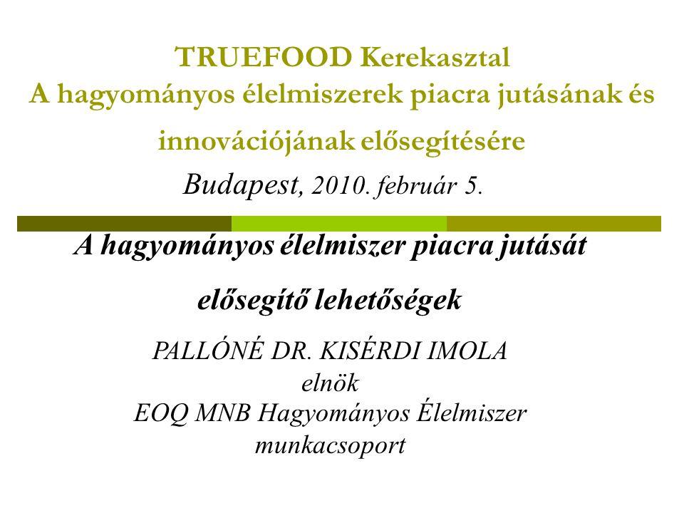 TRUEFOOD Kerekasztal A hagyományos élelmiszerek piacra jutásának és innovációjának elősegítésére A hagyományos élelmiszer piacra jutását elősegítő lehetőségek PALLÓNÉ DR.