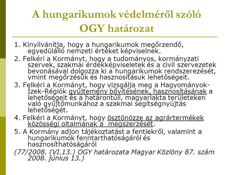 A hungarikumok védelméről szóló OGY határozat 1. Kinyilvánítja, hogy a hungarikumok megőrzendő, egyedülálló nemzeti értéket képviselnek. 2. Felkéri a
