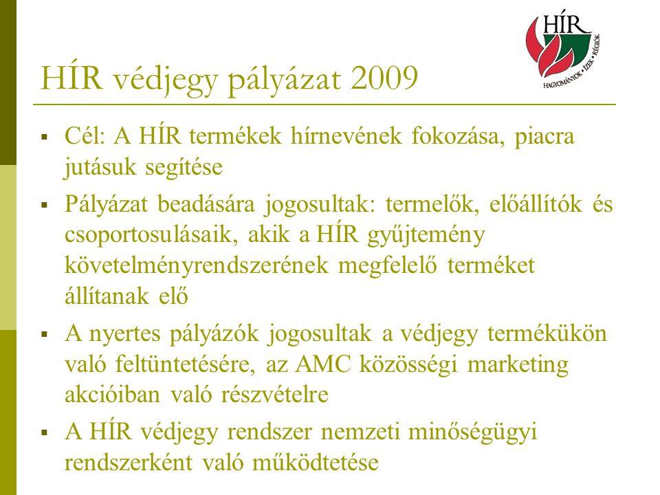 HÍR védjegy pályázat 2009  Cél: A HÍR termékek hírnevének fokozása, piacra jutásuk segítése  Pályázat beadására jogosultak: termelők, előállítók és csoportosulásaik, akik a HÍR gyűjtemény követelményrendszerének megfelelő terméket állítanak elő  A nyertes pályázók jogosultak a védjegy termékükön való feltüntetésére, az AMC közösségi marketing akcióiban való részvételre  A HÍR védjegy rendszer nemzeti minőségügyi rendszerként való működtetése