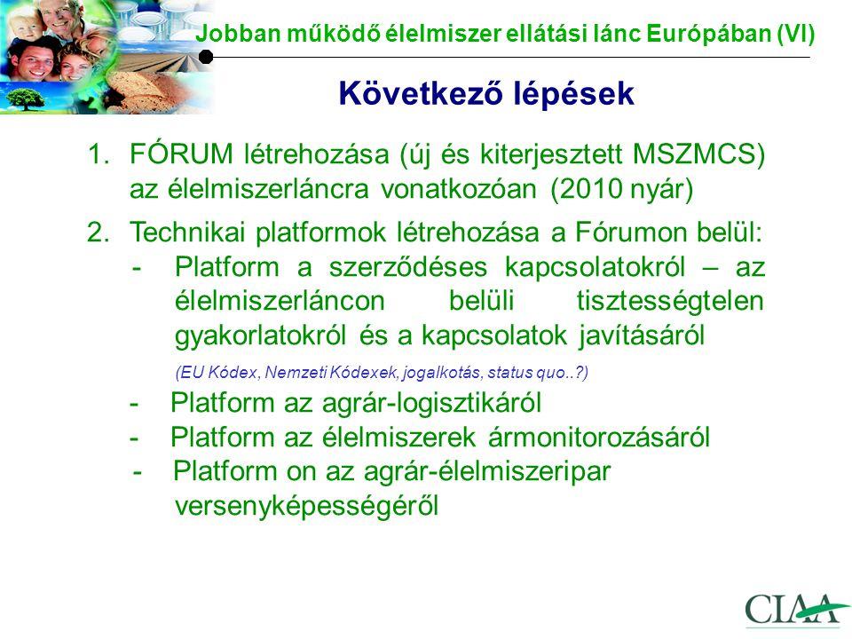 Következő lépések Jobban működő élelmiszer ellátási lánc Európában (VI) 1.FÓRUM létrehozása (új és kiterjesztett MSZMCS) az élelmiszerláncra vonatkozóan (2010 nyár) 2.Technikai platformok létrehozása a Fórumon belül: -Platform a szerződéses kapcsolatokról – az élelmiszerláncon belüli tisztességtelen gyakorlatokról és a kapcsolatok javításáról (EU Kódex, Nemzeti Kódexek, jogalkotás, status quo.. ) - Platform az agrár-logisztikáról - Platform az élelmiszerek ármonitorozásáról - Platform on az agrár-élelmiszeripar versenyképességéről