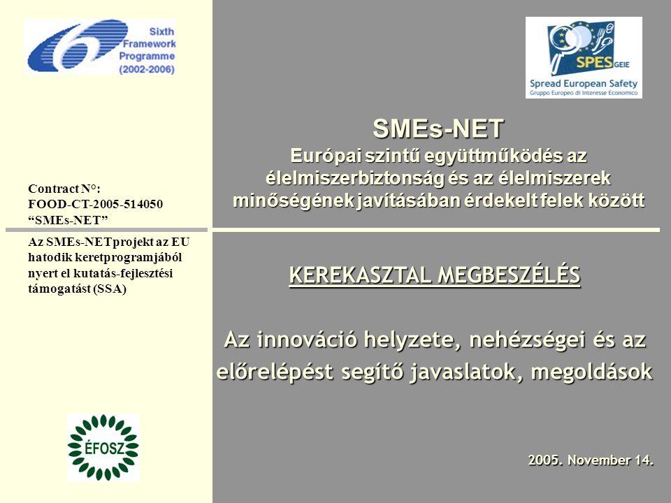SMEs-NET Európai szintű együttműködés az élelmiszerbiztonság és az élelmiszerek minőségének javításában érdekelt felek között KEREKASZTAL MEGBESZÉLÉS Az innováció helyzete, nehézségei és az előrelépést segítő javaslatok, megoldások 2005.