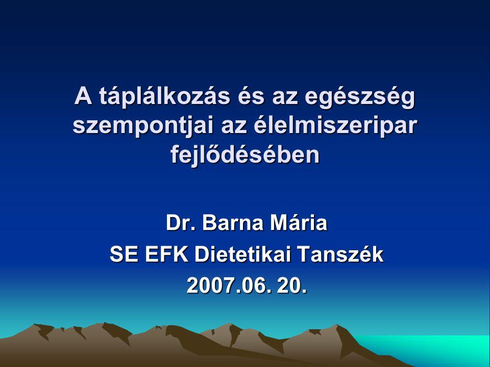 A táplálkozás és az egészség szempontjai az élelmiszeripar fejlődésében Dr. Barna Mária SE EFK Dietetikai Tanszék 2007.06. 20.