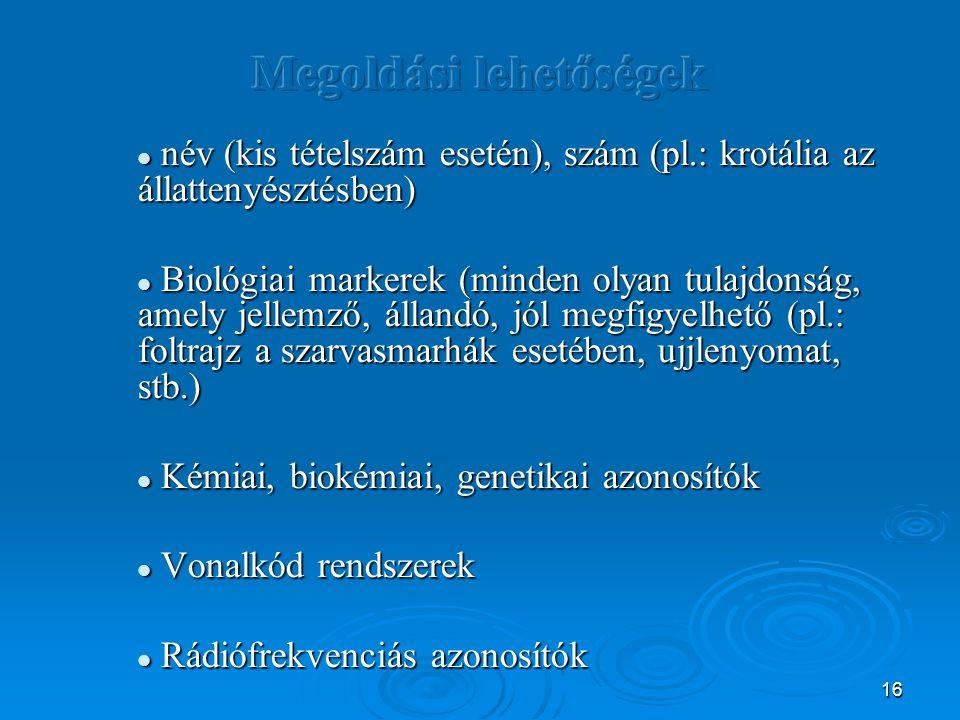 16 név (kis tételszám esetén), szám (pl.: krotália az állattenyésztésben) név (kis tételszám esetén), szám (pl.: krotália az állattenyésztésben) Biológiai markerek (minden olyan tulajdonság, amely jellemző, állandó, jól megfigyelhető (pl.: foltrajz a szarvasmarhák esetében, ujjlenyomat, stb.) Biológiai markerek (minden olyan tulajdonság, amely jellemző, állandó, jól megfigyelhető (pl.: foltrajz a szarvasmarhák esetében, ujjlenyomat, stb.) Kémiai, biokémiai, genetikai azonosítók Kémiai, biokémiai, genetikai azonosítók Vonalkód rendszerek Vonalkód rendszerek Rádiófrekvenciás azonosítók Rádiófrekvenciás azonosítók