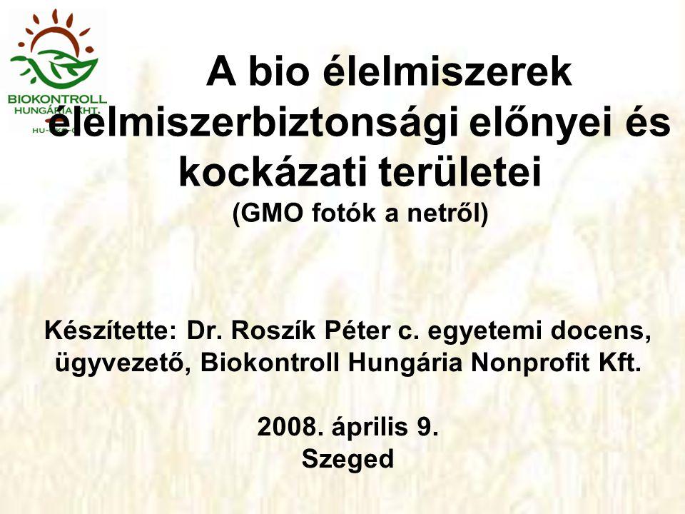 A bio élelmiszerek élelmiszerbiztonsági előnyei és kockázati területei (GMO fotók a netről) Készítette: Dr.