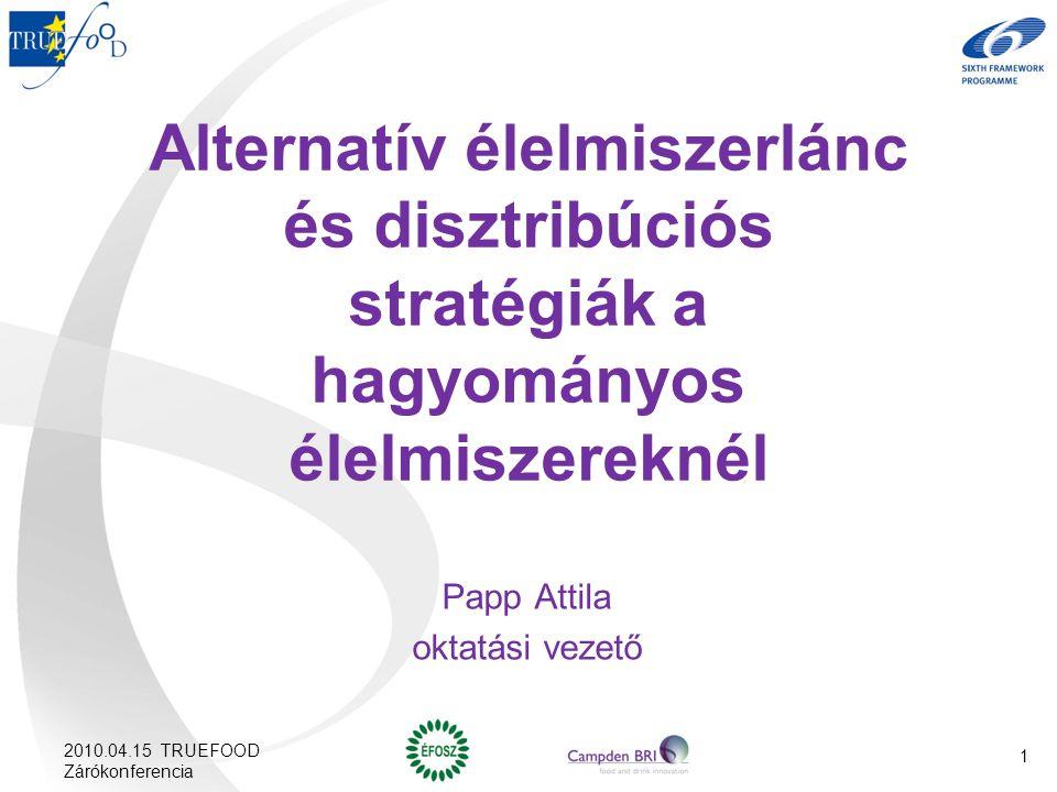 Alternatív élelmiszerlánc és disztribúciós stratégiák a hagyományos élelmiszereknél Papp Attila oktatási vezető 2010.04.15 TRUEFOOD Zárókonferencia 1
