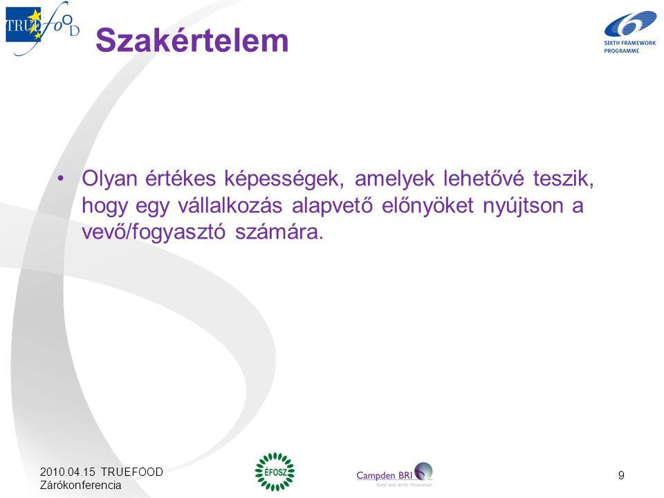 2010.04.15 TRUEFOOD Zárókonferencia 9 Szakértelem Olyan értékes képességek, amelyek lehetővé teszik, hogy egy vállalkozás alapvető előnyöket nyújtson
