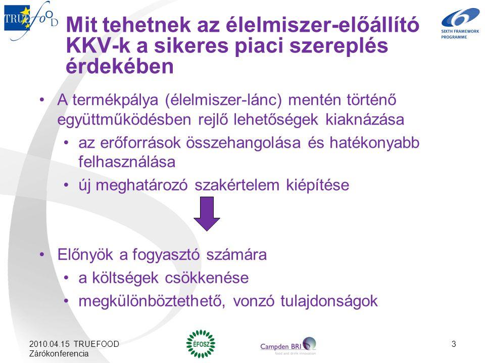 Mit tehetnek az élelmiszer-előállító KKV-k a sikeres piaci szereplés érdekében A termékpálya (élelmiszer-lánc) mentén történő együttműködésben rejlő lehetőségek kiaknázása az erőforrások összehangolása és hatékonyabb felhasználása új meghatározó szakértelem kiépítése Előnyök a fogyasztó számára a költségek csökkenése megkülönböztethető, vonzó tulajdonságok 2010.04.15 TRUEFOOD Zárókonferencia 3