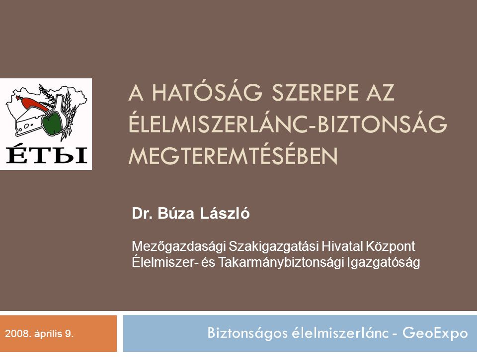 A HATÓSÁG SZEREPE AZ ÉLELMISZERLÁNC-BIZTONSÁG MEGTEREMTÉSÉBEN Biztonságos élelmiszerlánc - GeoExpo Dr.