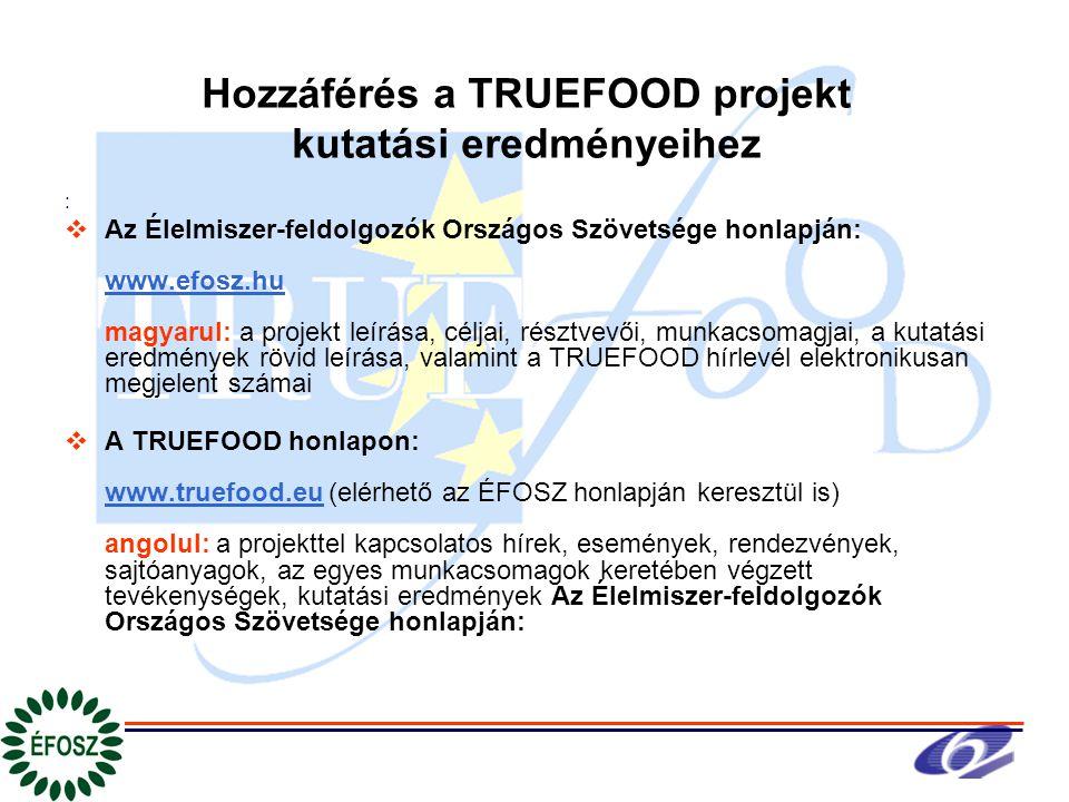 Hozzáférés a TRUEFOOD projekt kutatási eredményeihez :  Az Élelmiszer-feldolgozók Országos Szövetsége honlapján: www.efosz.hu magyarul: a projekt leírása, céljai, résztvevői, munkacsomagjai, a kutatási eredmények rövid leírása, valamint a TRUEFOOD hírlevél elektronikusan megjelent számai  A TRUEFOOD honlapon: www.truefood.eu (elérhető az ÉFOSZ honlapján keresztül is) angolul: a projekttel kapcsolatos hírek, események, rendezvények, sajtóanyagok, az egyes munkacsomagok keretében végzett tevékenységek, kutatási eredmények Az Élelmiszer-feldolgozók Országos Szövetsége honlapján: