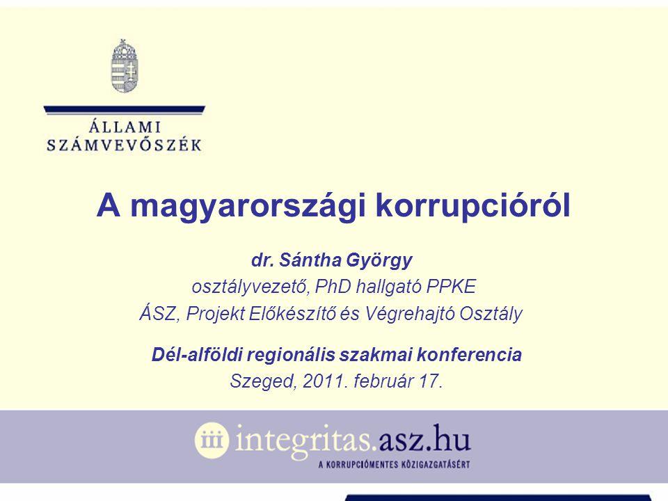 A magyarországi korrupcióról dr. Sántha György osztályvezető, PhD hallgató PPKE ÁSZ, Projekt Előkészítő és Végrehajtó Osztály Dél-alföldi regionális s