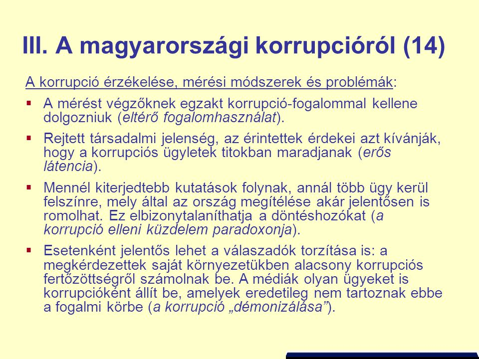 III. A magyarországi korrupcióról (14) A korrupció érzékelése, mérési módszerek és problémák:  A mérést végzőknek egzakt korrupció-fogalommal kellene