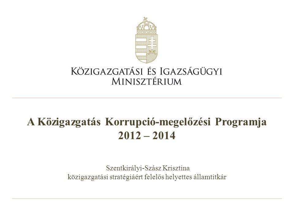 A Közigazgatás Korrupció-megelőzési Programja 2012 – 2014 Szentkirályi-Szász Krisztina közigazgatási stratégiáért felelős helyettes államtitkár
