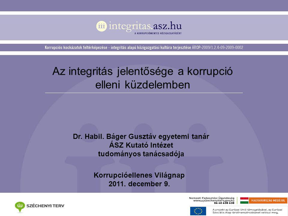 Az integritás jelentősége a korrupció elleni küzdelemben Dr. Habil. Báger Gusztáv egyetemi tanár ÁSZ Kutató Intézet tudományos tanácsadója Korrupcióel