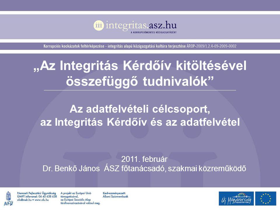 """""""Az Integritás Kérdőív kitöltésével összefüggő tudnivalók"""" Az adatfelvételi célcsoport, az Integritás Kérdőív és az adatfelvétel 2011. február Dr. Ben"""