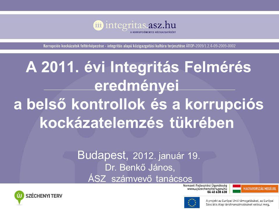 A 2011. évi Integritás Felmérés eredményei a belső kontrollok és a korrupciós kockázatelemzés tükrében Budapest, 2012. január 19. Dr. Benkő János, ÁSZ
