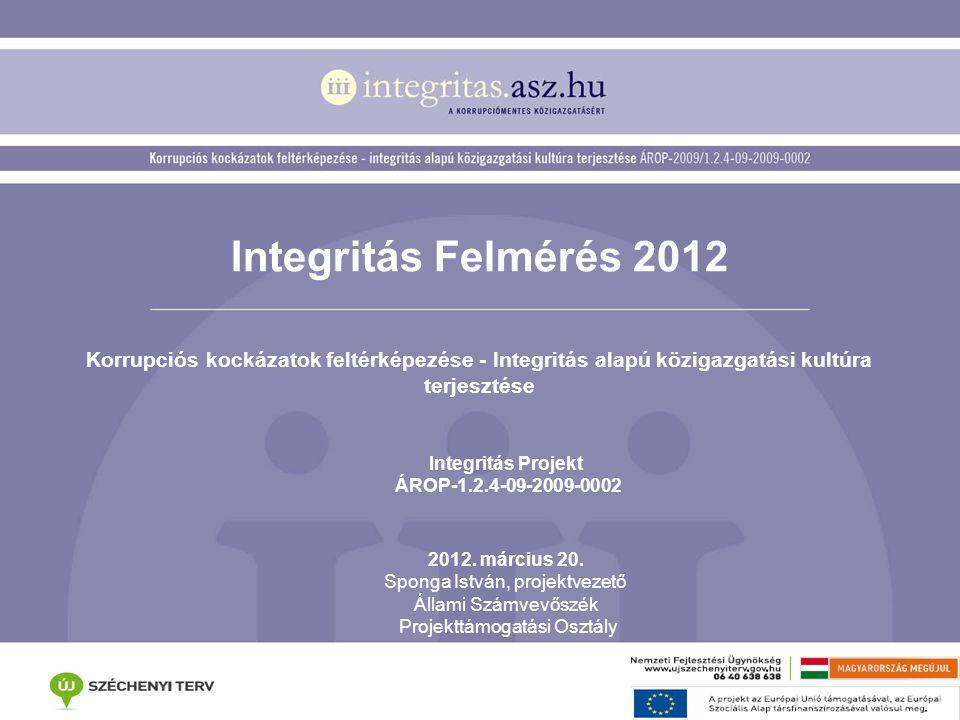 Integritás Felmérés 2012 Korrupciós kockázatok feltérképezése - Integritás alapú közigazgatási kultúra terjesztése Integritás Projekt ÁROP-1.2.4-09-2009-0002 2012.
