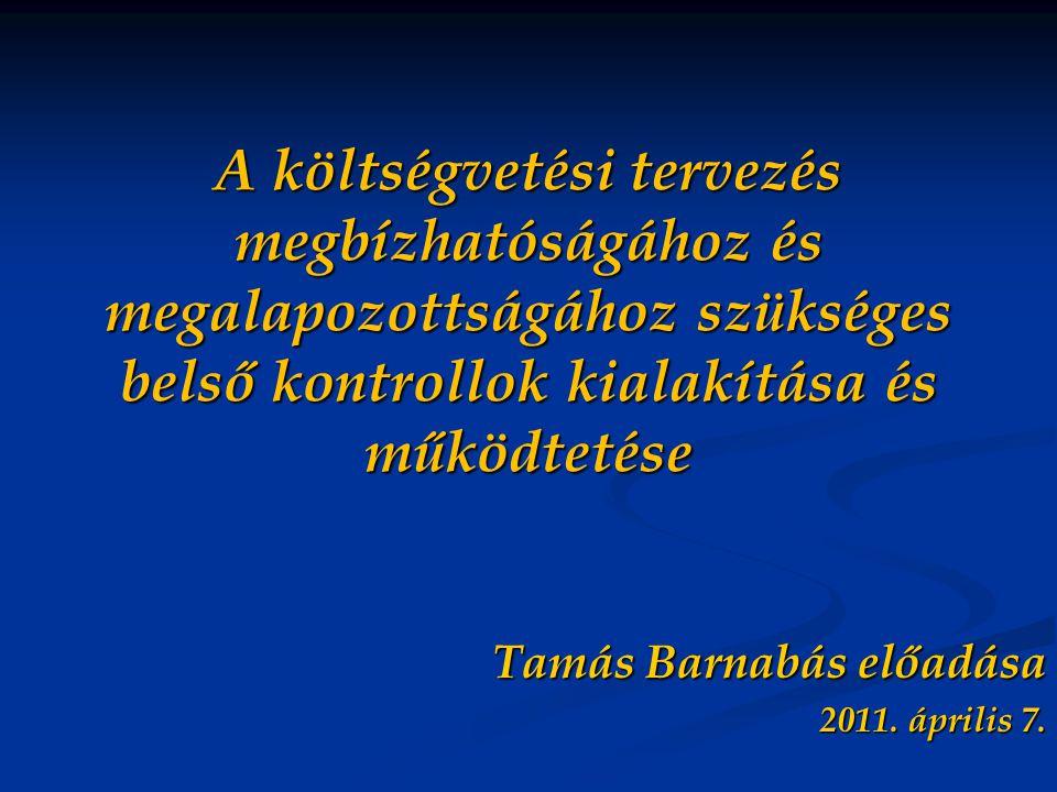 A költségvetési tervezés megbízhatóságához és megalapozottságához szükséges belső kontrollok kialakítása és működtetése Tamás Barnabás előadása 2011.