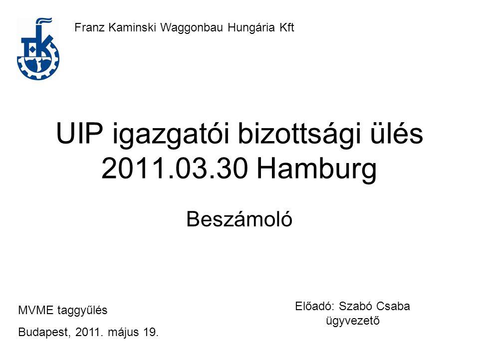 UIP igazgatói bizottsági ülés 2011.03.30 Hamburg Beszámoló Franz Kaminski Waggonbau Hungária Kft MVME taggyűlés Budapest, 2011.