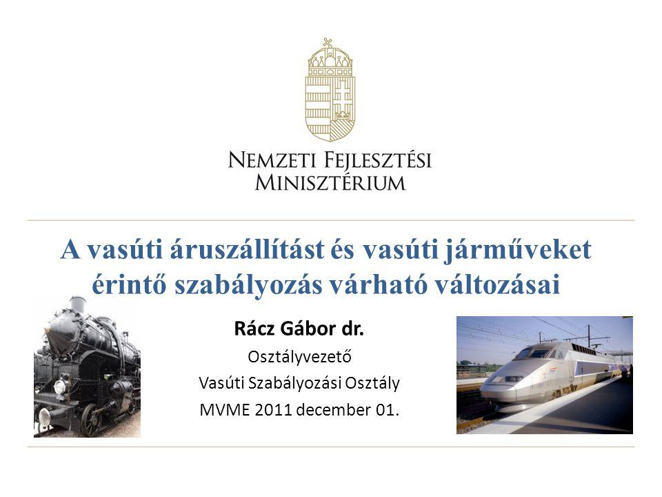 A vasúti áruszállítást és vasúti járműveket érintő szabályozás várható változásai Rácz Gábor dr. Osztályvezető Vasúti Szabályozási Osztály MVME 2011 d