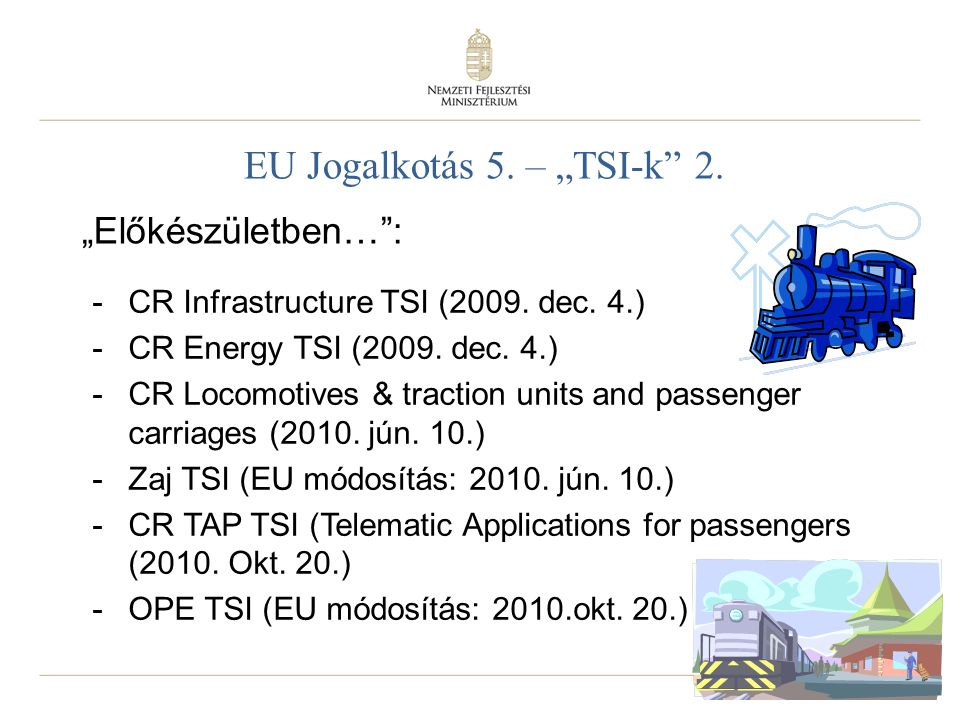 "6 EU Jogalkotás 5. – ""TSI-k"" 2. -CR Infrastructure TSI (2009. dec. 4.) -CR Energy TSI (2009. dec. 4.) -CR Locomotives & traction units and passenger c"