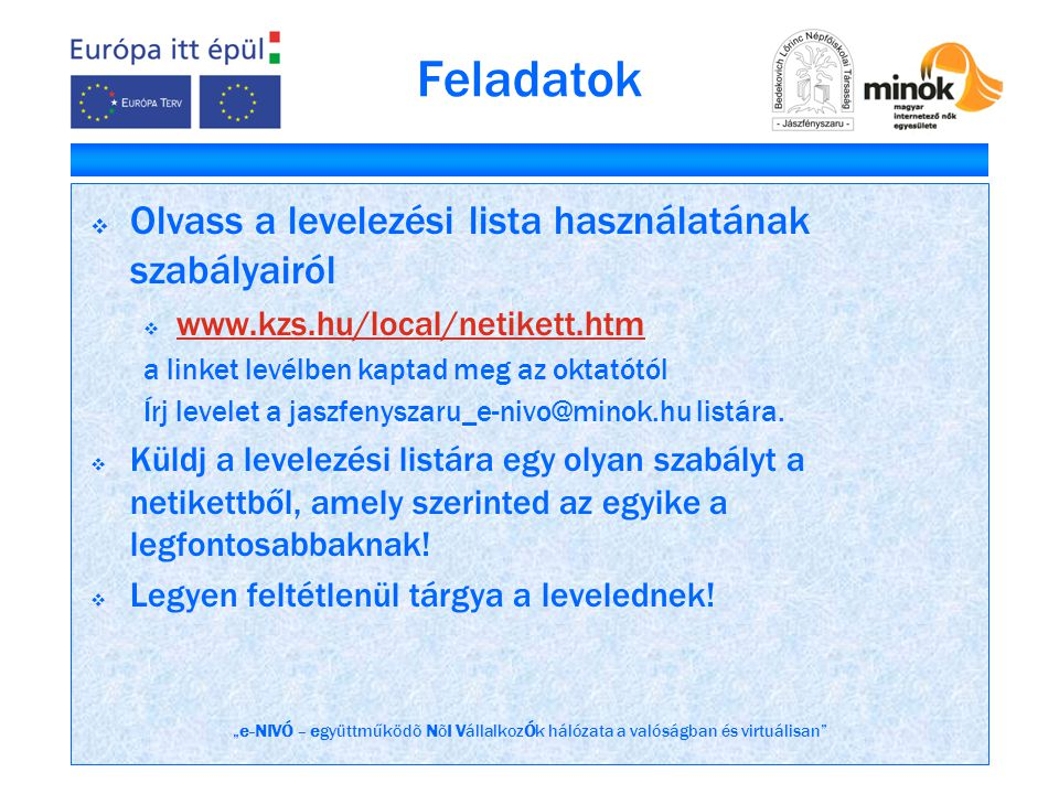 """""""e-NIVÓ – együttműködõ NõI VállalkozÓk hálózata a valóságban és virtuálisan Feladatok  Olvass a levelezési lista használatának szabályairól  www.kzs.hu/local/netikett.htm www.kzs.hu/local/netikett.htm a linket levélben kaptad meg az oktatótól Írj levelet a jaszfenyszaru_e-nivo@minok.hu listára."""