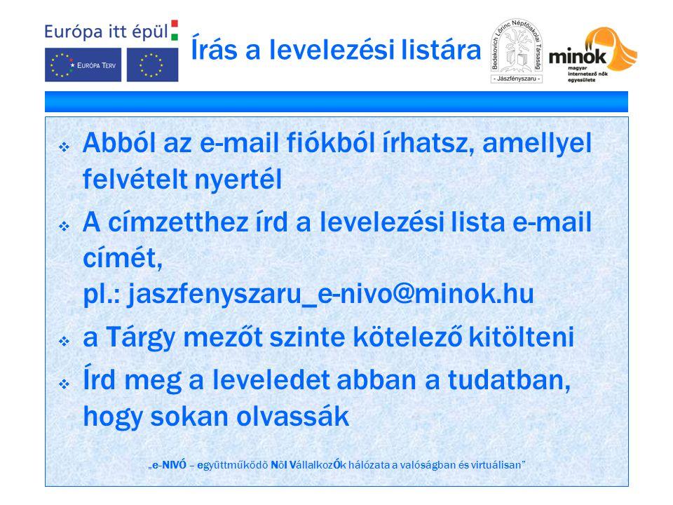 """""""e-NIVÓ – együttműködõ NõI VállalkozÓk hálózata a valóságban és virtuálisan Írás a levelezési listára  Abból az e-mail fiókból írhatsz, amellyel felvételt nyertél  A címzetthez írd a levelezési lista e-mail címét, pl.: jaszfenyszaru_e-nivo@minok.hu  a Tárgy mezőt szinte kötelező kitölteni  Írd meg a leveledet abban a tudatban, hogy sokan olvassák"""