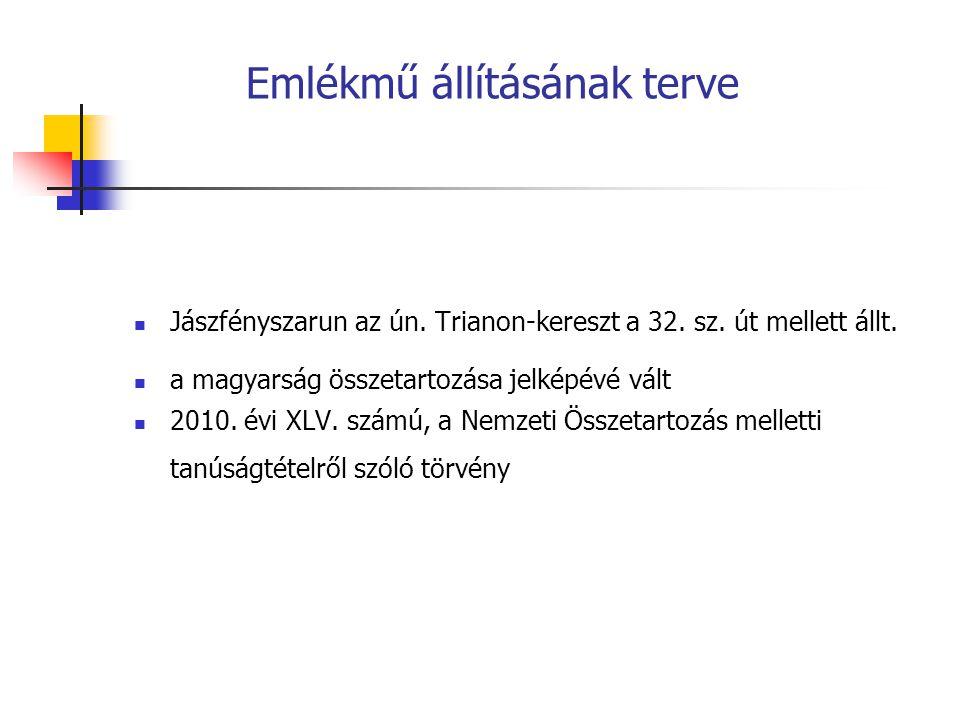 Emlékmű állításának terve Jászfényszarun az ún. Trianon-kereszt a 32. sz. út mellett állt. a magyarság összetartozása jelképévé vált 2010. évi XLV. sz