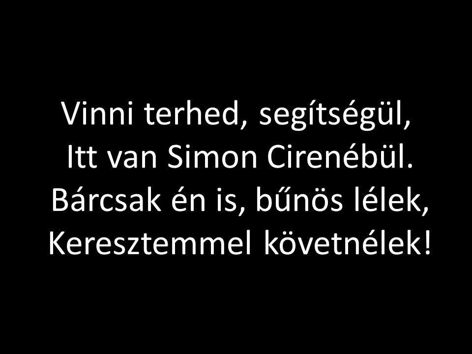Vinni terhed, segítségül, Itt van Simon Cirenébül. Bárcsak én is, bűnös lélek, Keresztemmel követnélek!