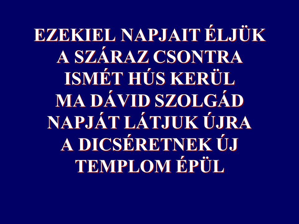 EZEKIEL NAPJAIT ÉLJÜK A SZÁRAZ CSONTRA ISMÉT HÚS KERÜL MA DÁVID SZOLGÁD NAPJÁT LÁTJUK ÚJRA A DICSÉRETNEK ÚJ TEMPLOM ÉPÜL