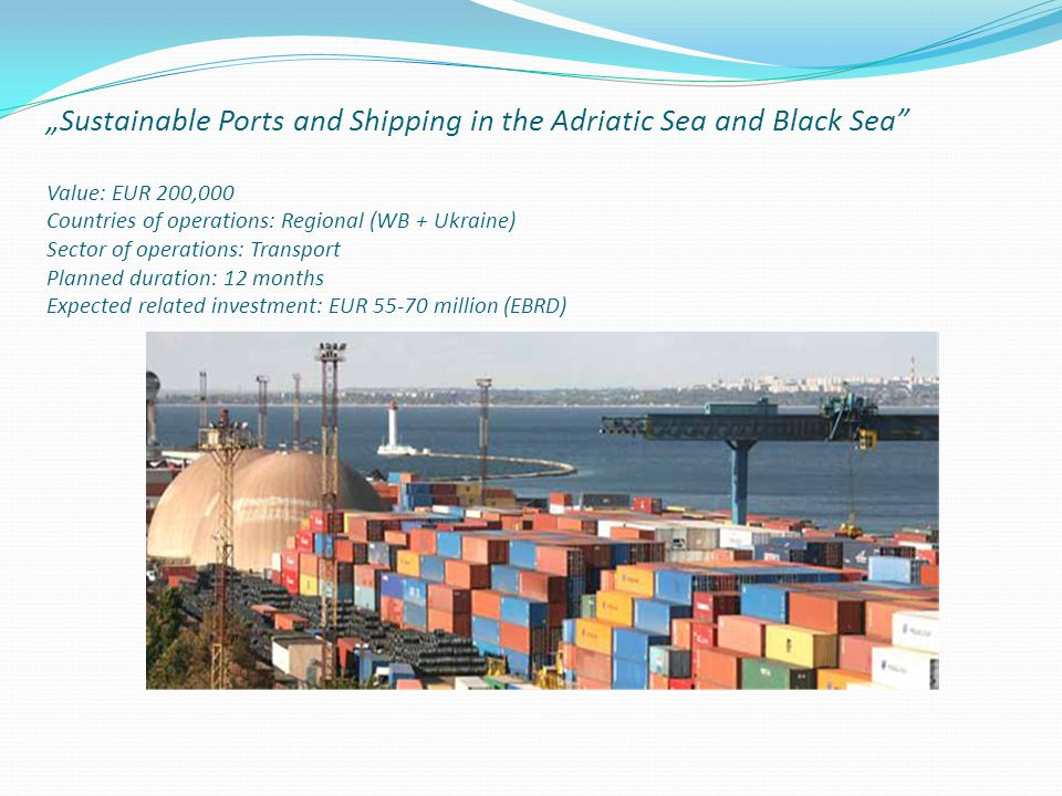"""Sustainable Ports and Shipping in the Adriatic Sea and Black Sea Value: EUR 200,000 Countries of operations: Regional (WB + Ukraine) Sector of operations: Transport Planned duration: 12 months Expected related investment: EUR 55-70 million (EBRD)"