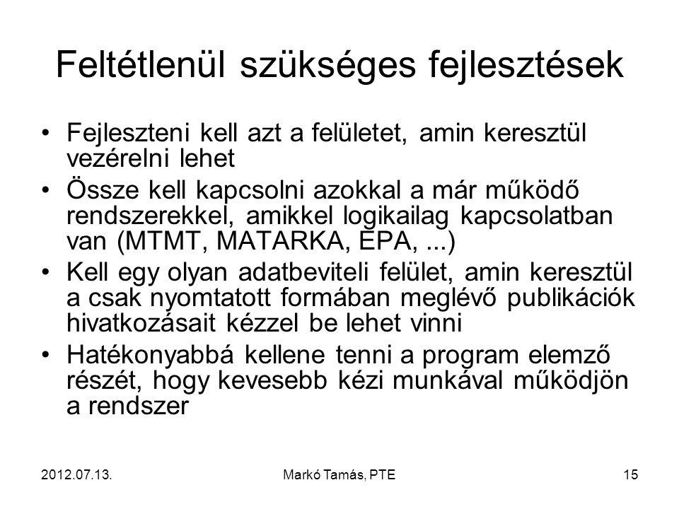 2012.07.13.Markó Tamás, PTE15 Feltétlenül szükséges fejlesztések Fejleszteni kell azt a felületet, amin keresztül vezérelni lehet Össze kell kapcsolni azokkal a már működő rendszerekkel, amikkel logikailag kapcsolatban van (MTMT, MATARKA, EPA,...) Kell egy olyan adatbeviteli felület, amin keresztül a csak nyomtatott formában meglévő publikációk hivatkozásait kézzel be lehet vinni Hatékonyabbá kellene tenni a program elemző részét, hogy kevesebb kézi munkával működjön a rendszer