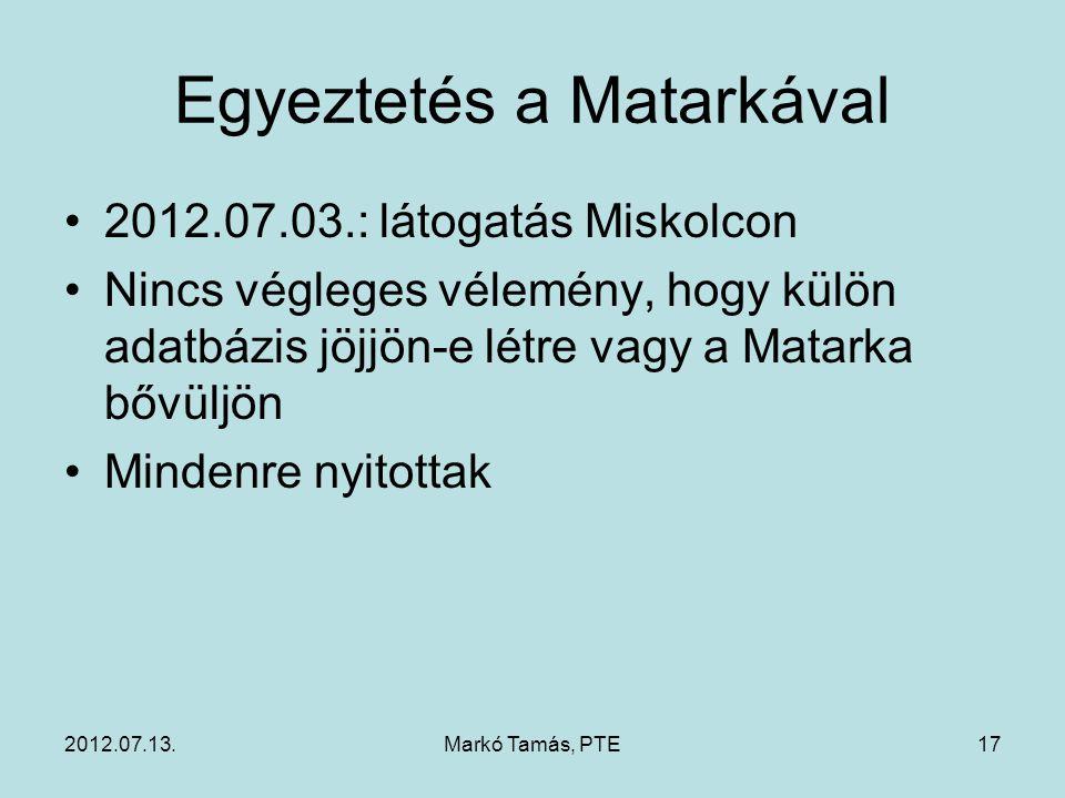 2012.07.13.Markó Tamás, PTE17 Egyeztetés a Matarkával 2012.07.03.: látogatás Miskolcon Nincs végleges vélemény, hogy külön adatbázis jöjjön-e létre vagy a Matarka bővüljön Mindenre nyitottak